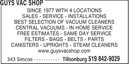 Guys Vac Shop (519-842-9029) - Display Ad - SINCE 1977 WITH 4 LOCATIONS SALES - SERVICE - INSTALLATIONS BEST SELECTION OF VACUUM CLEANERS CENTRAL VACUUMS - IN HOME SERVICE FREE ESTIMATES - SAME DAY SERVICE FILTERS - BAGS - BELTS - PARTS CANISTERS - UPRIGHTS - STEAM CLEANERS www.guysvacshop.com