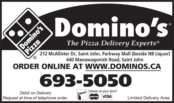 Domino's Pizza (506-693-5050) - Annonce illustrée======= - 212 McAllister Dr, Saint John, Parkway Mall (beside NB Liquor) 640 Manawagonish Road, Saint John ORDER ONLINE AT WWW.DOMINOS.CA 693-5050 Debit on Delivery Limited Delivery Area. Request at time of telephone order.