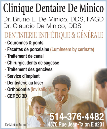 De Minico Bruno Dr (514-376-4482) - Display Ad - Clinique Dentaire De Minico Dr. Bruno L. De Minico, DDS, FAGD Dr. Claudio De Minico, DDS DENTISTERIE ESTHÉTIQUE & GÉNÉRALE Couronnes & ponts Facettes de porcelaine (Lumineers by cerinate) Traitement de canal Chirurgie, dents de sagesse Traitement des gencives Service d implant Dentisterie au laser Orthodontie (invisalign) CEREC 3D 514-376-4482 De Minico Bruno Dr 4570 Rue Jean-Talon E #201
