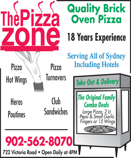 Pizza Zone (902-562-8070) - Annonce illustrée======= - Oven Pizza 18 Years Experience Serving All of Sydney Including Hotels Pizza Turnovers Hot Wings Take Out & Delivery The Original Family Club Heros Combo Deals Large Pizza, 2 Lt. Sandwiches Poutines Pepsi & Small Garlic Fingers or 15 Wings 902-562-8070 722 Victoria Road   Open Daily at 4PM Quality Brick