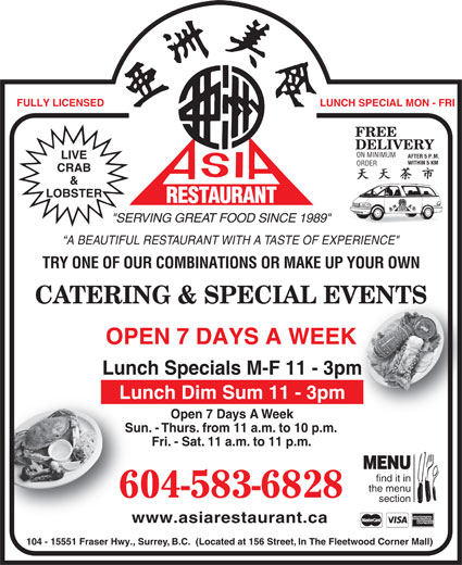 "Asia Restaurant (604-583-6828) - Display Ad - LUNCH SPECIAL MON - FRI FREE DELIVERY ON MINIMUM AFTER 5 P.M. LIVE WITHIN 5 KMWITHIN 5 KM ORDER CRAB & LOBSTER RESTAURANT AURANT Fri. - Sat. 11 a.m. to 11 p.m.Fri- MENU find it in the menu 604-583-6828 section www.asiarestaurant.cawww.as 104 - 15551 Fraser Hwy., Surrey, B.C.  (Located at 156 Street, In The Fleetwood Corner Mall) FULLY LICENSED REST ""SERVING GREAT FOOD SINCE 1989"" A BEAUTIFUL RESTAURANT WITH A TASTE OF EXPERIENCE"" TRY ONE OF OUR COMBINATIONS OR MAKE UP YOUR OWN CATERING & SPECIAL EVENTSVENTS OPEN 7 DAYS A WEEKK Lunch Specials M-F 11 - 3pmm Lunch Dim Sum 11 - 3pm Open 7 Days A WeekOp Sun. - Thurs. from 11 a.m. to 10 p.m.Sun. - Thur"