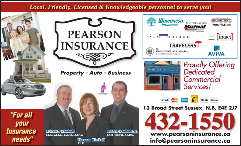 "Pearson Insurance (506-432-1550) - Display Ad - www.pearsoninsurance.ca C.I.P., C.C.I.B., C.A.I.B., A.I.P.C. Theresa Kimball needs"" C.I.P. 13 Broad Street Sussex, N.B. E4E 2J7 ""For all your 432-1550 Robert J Kimball Robert Kimball Jr. Insurance CAIB (Hon's), A.I.P.C. Cheque Cash Local, Friendly, Licensed & Knowledgeable personnel to serve you! Proudly Offering Dedicated Property - Auto - BusinessProperty Auto Business Commercial Services!"
