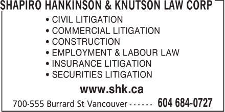 Shapiro Hankinson & Knutson Law Corp (604-684-0727) - Display Ad - • CIVIL LITIGATION • COMMERCIAL LITIGATION • CONSTRUCTION • EMPLOYMENT & LABOUR LAW • INSURANCE LITIGATION • SECURITIES LITIGATION www.shk.ca  • CIVIL LITIGATION • COMMERCIAL LITIGATION • CONSTRUCTION • EMPLOYMENT & LABOUR LAW • INSURANCE LITIGATION • SECURITIES LITIGATION www.shk.ca  • CIVIL LITIGATION • COMMERCIAL LITIGATION • CONSTRUCTION • EMPLOYMENT & LABOUR LAW • INSURANCE LITIGATION • SECURITIES LITIGATION www.shk.ca  • CIVIL LITIGATION • COMMERCIAL LITIGATION • CONSTRUCTION • EMPLOYMENT & LABOUR LAW • INSURANCE LITIGATION • SECURITIES LITIGATION www.shk.ca