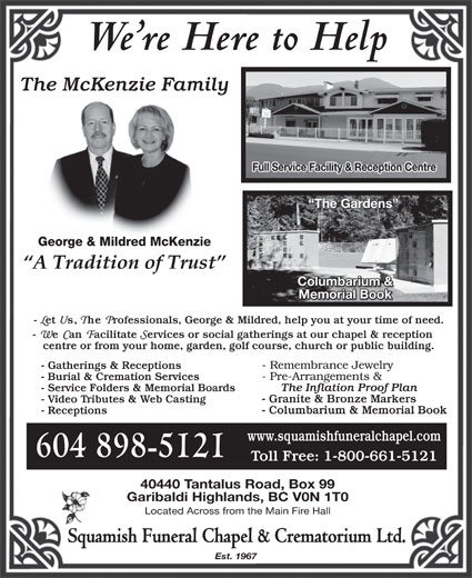 Squamish Funeral Chapel & Crematorium Ltd (604-898-5121) - Display Ad - We re Here to Help The McKenzie Family Full Service Facility & Reception Centre The Gardens George & Mildred McKenzie Columbarium & Memorial Book 604 898-5121 40440 Tantalus Road, Box 99 Garibaldi Highlands, BC V0N 1T0 Located Across from the Main Fire Hall Squamish Funeral Chapel & Crematorium Ltd. Est. 1967