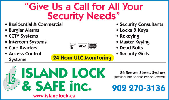 Island Lock & Safe Inc (902-567-1277) - Annonce illustrée======= - Give Us a Call for All Your Security Needs Security Consultants  Residential & Commercial Locks & Keys  Burglar Alarms Rekeying  CCTV Systems Master Keying  Intercom Systems Dead Bolts  Card Readers Security Grills  Access Control 24 Hour ULC Monitoring Systems 86 Reeves Street, Sydney ISLAND LOCK (Behind The Bonnie Prince Tavern) & SAFE inc. 902 270-3136 www.islandlock.ca