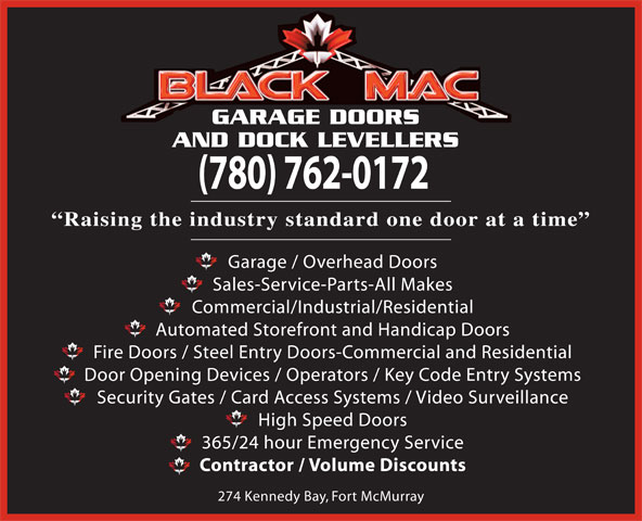 Black Mac Garage Doors and Dock Levellers (780-715-7616) - Display Ad - GARAGE DOORS AND DOCK LEVELLERS (780) 762-0172 Raising the industry standard one door at a time Garage / Overhead Doors Sales-Service-Parts-All Makes Commercial/Industrial/Residential Automated Storefront and Handicap Doors Fire Doors / Steel Entry Doors-Commercial and Residential Door Opening Devices / Operators / Key Code Entry Systems Security Gates / Card Access Systems / Video Surveillance High Speed Doors 365/24 hour Emergency Service Contractor / Volume Discounts 274 Kennedy Bay, Fort McMurray