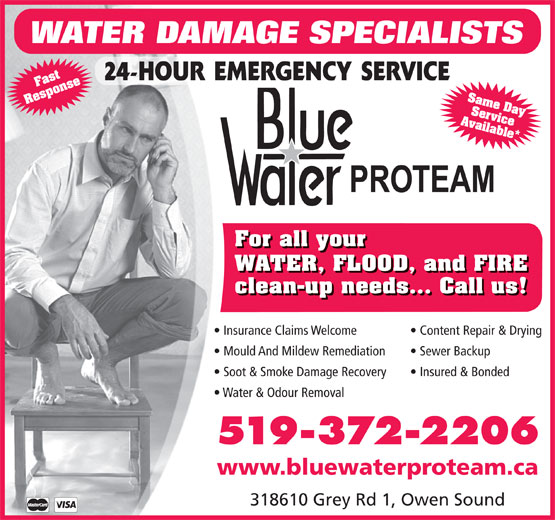 BlueWater/ProTeam (519-372-2206) - Display Ad - WATER DAMAGE SPECIALISTS Same Day Response Ser Available*Fastvice For all your WATER, FLOOD, and FIRE clean-up needs... Call us! Insurance Claims Welcome Content Repair & Drying Mould And Mildew Remediation Sewer Backup Soot & Smoke Damage Recovery Insured & Bonded Water & Odour Removal 519-372-2206 www.bluewaterproteam.ca 318610 Grey Rd 1, Owen Sound