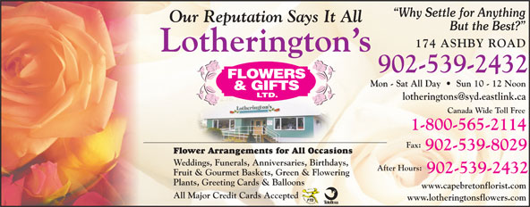 Lotherington's Flowers & Gifts Ltd (902-539-2432) - Display Ad - Why Settle for Anything Our Reputation Says It All But the Best? 174 ASHBY ROAD Lotherington s 902-539-2432 Mon - Sat All Day     Sun 10 - 12 Noon Canada Wide Toll Free 1-800-565-2114 Fax: 902-539-8029 Flower Arrangements for All Occasions Weddings, Funerals, Anniversaries, Birthdays, After Hours: 902-539-2432 Fruit & Gourmet Baskets, Green & Flowering Plants, Greeting Cards & Balloons www.capebretonflorist.com All Major Credit Cards Accepted www.lotheringtonsflowers.com