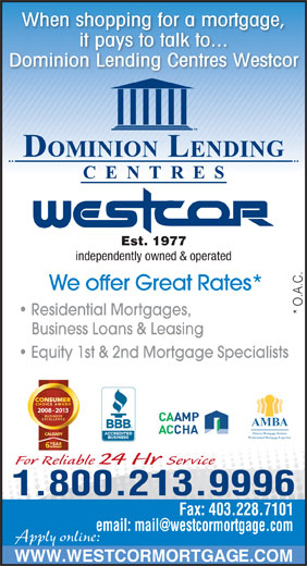 Dominion Lending Centres-Westcor (403-228-7800) - Display Ad - it pays to talk to... Dominion Lending Centres Westcor Est. 1977 When shopping for a mortgage, independently owned & operated We offer Great Rates* * O.A.C. Residential Mortgages, Business Loans & Leasing Equity 1st & 2nd Mortgage Specialists 2008 - 2013 AMBA Alberta Mortgage Brokers Professional Mortgage Expertise For Reliable 24 Hr Service 1.800.213.9996 Fax: 403.228.7101 Apply online: WWW.WESTCORMORTGAGE.COM