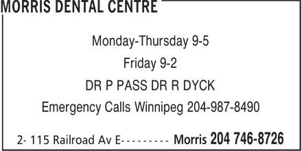 Morris Dental Centre (204-746-8726) - Display Ad - Monday-Thursday 9-5 Friday 9-2 DR P PASS DR R DYCK Emergency Calls Winnipeg 204-987-8490