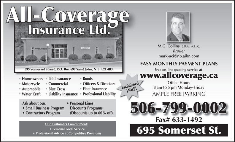 All-Coverage Insurance Ltd (506-633-0200) - Annonce illustrée======= - M.G. Collins, B.B.A., A.I.I.C. G. Collins, B.B.A., A.I. Broker EASY MONTHLY PAYMENT PLANS 695 Somerset Street, P.O. Box 698 Saint John, N.B. E2L 4B3 Free on-line quoting service at www.allcoverage.caw Bonds Homeowners Life Insurance Office Hours Officers & Directors Motorcycle Commercial 8 am to 5 pm Monday-Friday Established1985! Fleet Insurance Automobile Blue Cross Professional Liabilityty Water Craft Liability Insurance AMPLE FREE PARKING Ask about our: Personal Lines Small Business Program   Discounts Programs 506-799-0002 Contractors Program (Discounts up to 60% off) Our Customers Commitment: Personal Local Service 695 Somerset St. Professional Advice at Competitive Premiums
