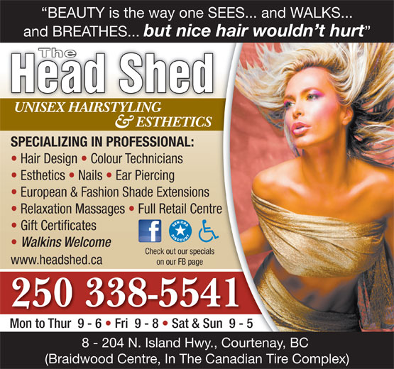 The Head Shed (250-338-5541) - Display Ad - Relaxation Massages   Full Retail Centre Gift Certificates Walkins Welcome Check out our specials www.headshed.ca on our FB page 250 338-5541 Mon to Thur  9 - 6   Fri  9 - 8   Sat & Sun  9 - 5 8 - 204 N. Island Hwy., Courtenay, BC (Braidwood Centre, In The Canadian Tire Complex) BEAUTY is the way one SEES... and WALKS... and BREATHES... but nice hair wouldn t hurt The Head Shed UNISEX HAIRSTYLINGUNISEX HAIRSTYLING ESTHETICS & SPECIALIZING IN PROFESSIONAL: Hair Design   Colour Technicians Esthetics   Nails   Ear Piercing European & Fashion Shade Extensions