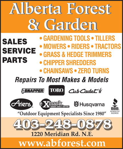 Alberta Forest & Garden (403-248-0878) - Display Ad - Alberta Forest & Garden GARDENING TOOLS   TILLERS SALES MOWERS   RIDERS   TRACTORS SERVICE GRASS & HEDGE TRIMMERS PARTS CHIPPER SHREDDERS CHAINSAWS   ZERO TURNS Repairs To Most Makes & Models Outdoor Equipment Specialists Since 1980 403-248-0878 1220 Meridian Rd. N.E. www.abforest.com