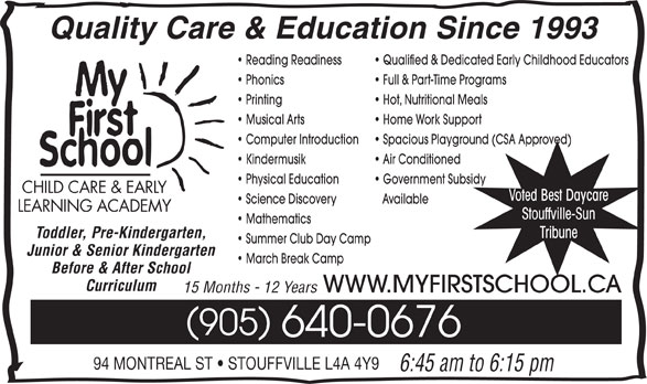 My First School Day Care (905-640-0676) - Display Ad - Quality Care & Education Since 1993 Reading Readiness Qualified & Dedicated Early Childhood Educators Phonics Full & Part-Time Programs Printing Hot, Nutritional Meals Musical Arts Home Work Support Computer Introduction Spacious Playground (CSA Approved) Kindermusik Air Conditioned Physical Education Voted Best Daycare Science Discovery Available LEARNING ACADEMY Stouffville-Sun Mathematics Tribune Toddler, Pre-Kindergarten, Summer Club Day Camp Junior & Senior Kindergarten March Break Camp Before & After School Curriculum WWW.MYFIRSTSCHOOL.CA 15 Months - 12 Years 905 640-0676 94 MONTREAL ST   STOUFFVILLE L4A 4Y9 6:45 am to 6:15 pm Government Subsidy CHILD CARE & EARLY