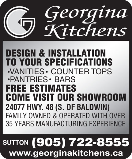 Georgina Kitchens (905-722-8555) - Annonce illustrée======= - DESIGN & INSTALLATION TO YOUR SPECIFICATIONS VANITIES  COUNTER TOPS PANTRIES  BARS FREE ESTIMATES COME VISIT OUR SHOWROOM 24077 HWY. 48 (S. OF BALDWIN) FAMILY OWNED & OPERATED WITH OVER 35 YEARS MANUFACTURING EXPERIENCE