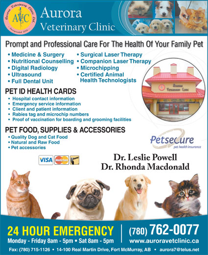 Aurora Veterinary Clinic Ltd (780-715-1127) - Annonce illustrée======= - Client and patient information Rabies tag and microchip numbers Proof of vaccination for boarding and grooming facilities PET FOOD, SUPPLIES & ACCESSORIES Quality Dog and Cat Food Natural and Raw Food Pet accessories Dr. Leslie Powell Dr. Rhonda Macdonald (780) 762-0077 24 HOUR EMERGENCY www.auroravetclinic.ca Monday - Friday 8am - 5pm   Sat 8am - 5pm Prompt and Professional Care For The Health Of Your Family Pet Medicine & Surgery Surgical Laser Therapy Nutritional Counselling  Companion Laser Therapy Digital Radiology Microchipping Ultrasound Certified Animal Health Technologists Full Dental Unit PET ID HEALTH CARDS Hospital contact information Emergency service information Client and patient information Rabies tag and microchip numbers Proof of vaccination for boarding and grooming facilities PET FOOD, SUPPLIES & ACCESSORIES Quality Dog and Cat Food Natural and Raw Food Pet accessories Dr. Leslie Powell Dr. Rhonda Macdonald (780) 762-0077 24 HOUR EMERGENCY www.auroravetclinic.ca Monday - Friday 8am - 5pm   Sat 8am - 5pm Prompt and Professional Care For The Health Of Your Family Pet Medicine & Surgery Surgical Laser Therapy Nutritional Counselling  Companion Laser Therapy Digital Radiology Microchipping Ultrasound Certified Animal Health Technologists Full Dental Unit PET ID HEALTH CARDS Hospital contact information Emergency service information