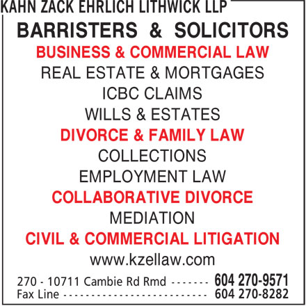 Kahn Zack Ehrlich Lithwick (604-270-9571) - Display Ad - BARRISTERS & SOLICITORS BUSINESS & COMMERCIAL LAW REAL ESTATE & MORTGAGES ICBC CLAIMS WILLS & ESTATES DIVORCE & FAMILY LAW COLLECTIONS EMPLOYMENT LAW COLLABORATIVE DIVORCE MEDIATION CIVIL & COMMERCIAL LITIGATION www.kzellaw.com BARRISTERS & SOLICITORS BUSINESS & COMMERCIAL LAW REAL ESTATE & MORTGAGES ICBC CLAIMS WILLS & ESTATES DIVORCE & FAMILY LAW COLLECTIONS EMPLOYMENT LAW COLLABORATIVE DIVORCE MEDIATION CIVIL & COMMERCIAL LITIGATION www.kzellaw.com