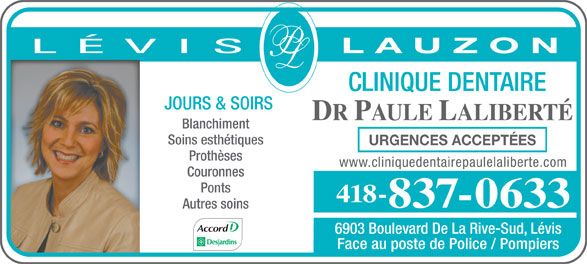 Clinique Dentaire Paule Laliberté Dr (418-837-0633) - Display Ad - L A U Z O N CLINIQUE DENTAIRE JOURS & SOIRS DR PAULE LALIBERTÉ Blanchiment Soins esthétiques URGENCES ACCEPTÉES Prothèses www.cliniquedentairepaulelaliberte.com Couronnes Ponts 418- 837-0633 Autres soins 6903 Boulevard De La Rive-Sud, Lévis Face au poste de Police / Pompiers
