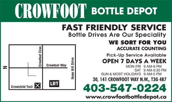 Crowfoot Bottle Depot (403-547-0224) - Display Ad - CROWFOOT FAST FRIENDLY SERVICE Bottle Drives Are Our Speciality WE SORT FOR YOU ACCURATE COUNTING Pick-Up Service Available Crowfoot Way Crowfoot Cres MON-FRI9 AM-6 PM SAT9 AM-5:30 PM SUN & MOST HOLIDAYS9 AM-5 PM Nose Hill Drive N 30, 141 CROWFOOT WAY N.W., T3G 4B7 LRT Crowchild Trail 403-547-0224 www.crowfootbottledepot.ca BOTTLE DEPOT CROWFOOT FAST FRIENDLY SERVICE Bottle Drives Are Our Speciality WE SORT FOR YOU ACCURATE COUNTING Pick-Up Service Available BOTTLE DEPOT Crowfoot Way Crowfoot Cres MON-FRI9 AM-6 PM SAT9 AM-5:30 PM SUN & MOST HOLIDAYS9 AM-5 PM Nose Hill Drive N LRT Crowchild Trail 403-547-0224 www.crowfootbottledepot.ca 30, 141 CROWFOOT WAY N.W., T3G 4B7