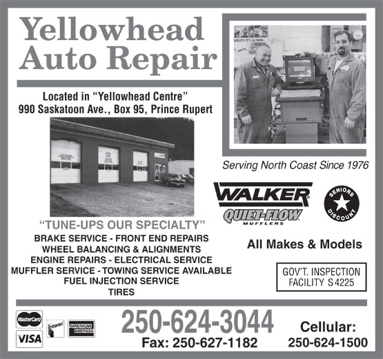 Yellowhead Auto Repair (250-624-3044) - Display Ad - Yellowhead Auto Repair Located in  Yellowhead Centre 990 Saskatoon Ave., Box 95, Prince Rupert Serving North Coast Since 1976 TUNE-UPS OUR SPECIALTY BRAKE SERVICE - FRONT END REPAIRS All Makes & Models WHEEL BALANCING & ALIGNMENTS ENGINE REPAIRS - ELECTRICAL SERVICE MUFFLER SERVICE - TOWING SERVICE AVAILABLE GOV T. INSPECTION FUEL INJECTION SERVICE FACILITY S 4225 TIRES Cellular: 250-624-3044 250-624-1500 Fax: 250-627-1182