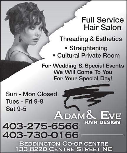 Adam & Eve Hair Design Beddington (403-275-6566) - Annonce illustrée======= - Full Service Hair Salon Threading & Esthetics Straightening Cultural Private Room For Wedding & Special Events We Will Come To You For Your Special Day! Sun - Mon Closed Tues - Fri 9-8 Sat 9-5 Adam & Eveve HAIR DESIGN 403-275-65666566 403-730-0166 Beddington Co-op centre centreBeddington Co-op 133 8220 Centre Street NE