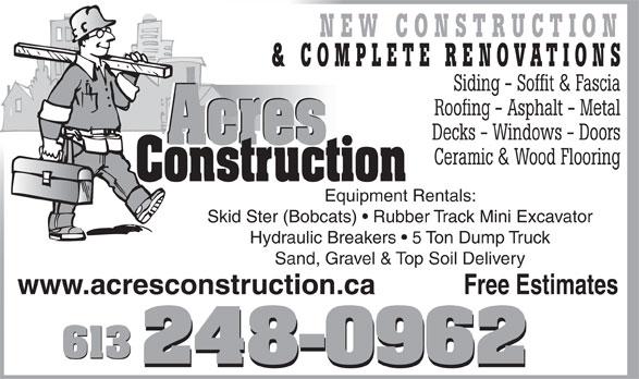 Acres Construction (613-248-0962) - Annonce illustrée======= - & COMPLETE RENOVATIONS Siding - Soffit & Fascia Roofing - Asphalt - Metal Decks - Windows - Doors Acres Acres Ceramic & Wood Flooring Construction Equipment Rentals: Skid Ster (Bobcats)   Rubber Track Mini Excavator Hydraulic Breakers   5 Ton Dump Truck Sand, Gravel & Top Soil Delivery Free Estimateswww.acresconstruction.ca 613 NEW CONSTRUCTION
