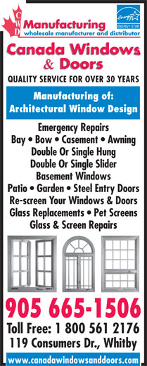 Canada Windows & Doors (905-665-1506) - Display Ad - QUALITY SERVICE FOR OVER 30 YEARS Manufacturing of: Architectural Window Design Emergency Repairs Bay   Bow   Casement   Awning Double Or Single Hung Double Or Single Slider Basement Windows Patio   Garden   Steel Entry Doors Re-screen Your Windows & Doors Glass Replacements   Pet Screens Glass & Screen Repairs 905 665-1506 Toll Free: 1 800 561 2176 119 Consumers Dr., Whitby www.canadawindowsanddoors.com