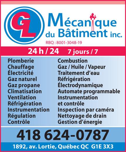 GL Mécanique Du Bâtiment Inc (418-624-0787) - Annonce illustrée======= - RBQ : 8001-3048-19 24 h / 24     7 jours / 7 Plomberie Combustion Chauffage Gaz / Huile / Vapeur Électricité Traitement d eau Gaz naturel Réfrigération Gaz propane Électrodynamique Climatisation Automate programmable Ventilation Instrumentation Réfrigération et contrôle Instrumentation Inspection par caméra Régulation Nettoyage de drain Contrôle Gestion d énergie 418 624-0787 1892, av. Lortie, Québec QC  G1E 3X3