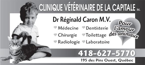 Clinique Vétérinaire de la Capitale inc. (418-627-5770) - Annonce illustrée======= - CLINIQUE VÉTÉRINAIRE DE LA CAPITALE inc. Dr Réginald Caron M.V.V. DentisterieMédecine ToilettageChirurgie LaboratoireRadiologie 418-627-5770 195 des Pins Ouest, Québec