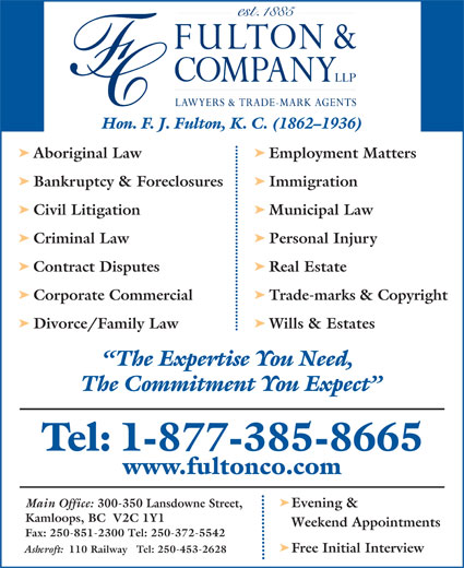 Fulton & Company LLP (1-877-385-8665) - Display Ad - Hon. F. J. Fulton, K. C. (1862-1936) ä Aboriginal Law Employment Matters ä Bankruptcy & Foreclosures Immigration ä Civil Litigation Municipal Law ä Criminal Law Personal Injury ä Contract Disputes Real Estate ä Corporate Commercial Trade-marks & Copyright ä Divorce/Family Law Wills & Estates The Expertise You Need, The Commitment You Expect Tel: 1-877-385-8665 www.fultonco.com ä Main Office: 300-350 Lansdowne Street, Evening & Kamloops, BC  V2C 1Y1 Weekend Appointments Fax: 250-851-2300 Tel: 250-372-5542 ä Free Initial Interview Ashcroft: 110 Railway   Tel: 250-453-2628