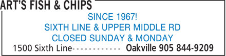 Art's Fish & Chips (905-844-9209) - Display Ad - SINCE 1967! SIXTH LINE & UPPER MIDDLE RD CLOSED SUNDAY & MONDAY