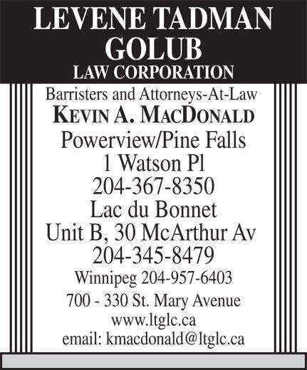 Levene Tadman Golub Law Corporation (204-957-0520) - Display Ad - LEVENE TADMAN GOLUB LAW CORPORATION Barristers and Attorneys-At-Law KEVIN A. MACDONALD Powerview/Pine Falls 1 Watson Pl 204-367-8350 Lac du Bonnet Unit B, 30 McArthur Av 204-345-8479 Winnipeg 204-957-6403 700 - 330 St. Mary Avenue www.ltglc.ca email: kmacdonald@ltglc.ca