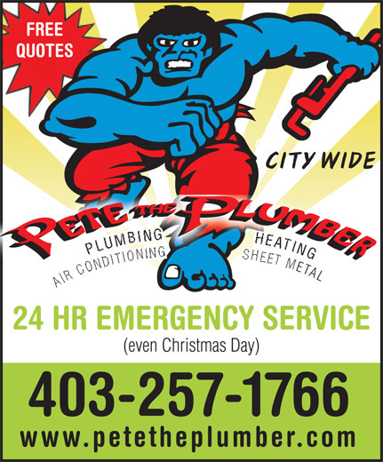 Pete The Electrician (403-257-1766) - Display Ad - FREE QUOTES CITY WIDE NG GPLUMBING                 HEATING AIR CONDITIONING                 SHEET META AIR  ETAL 24 HR EMERGENCY SERVICE (even Christmas Day) 403-257-1766 www.petetheplumber.com FREE QUOTES CITY WIDE NG GPLUMBING                 HEATING AIR CONDITIONING                 SHEET META AIR  ETAL 24 HR EMERGENCY SERVICE (even Christmas Day) 403-257-1766 www.petetheplumber.com