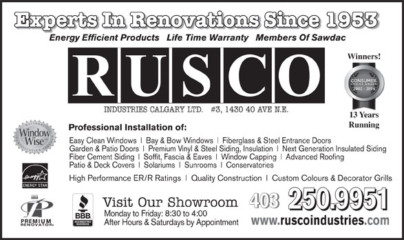 Rusco Industries Calgary Ltd (403-250-9951) - Annonce illustrée======= - Sunrooms High Performance ER/R Ratings Quality Construction Custom Colours & Decorator Grills Visit Our Showroom 403 403 250.9951 Conservatories www.ruscoindustries.com After Hours & Saturdays by Appointment Monday to Friday: 8:30 to 4:00 Easy Clean Windows Bay & Bow Windows Fiberglass & Steel Entrance Doors Garden & Patio Doors 2002 - 2010 Premium Vinyl & Steel Siding, Insulation Next Generation Insulated Siding Fiber Cement Siding Soffit, Fascia & Eaves Window Capping Advanced Roofing Patio & Deck Covers Solariums Experts In Renovations Since 1953Renovations Since 1953 Energy Efficient Products   Life Time Warranty   Members Of Sawdac Winners! 2002 - 2014 INDUSTRIES CALGARY LTD.   #3, 1430 40 AVE N.E. 13 Years Running Professional Installation of: