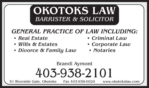 Okotoks Law (403-938-2101) - Display Ad - OKOTOKS LAW BARRISTER & SOLICITOR GENERAL PRACTICE OF LAW INCLUDING: Real Estate   Criminal Law Wills & Estates   Corporate Law Divorce & Family Law    Notaries Brandi Aymont 403-938-2101 51 Riverside Gate, Okotoks      Fax 403-938-6020       www.okotokslaw.com