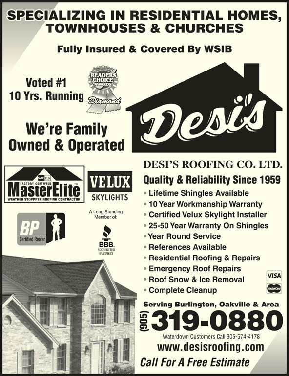 Desi's Roofing Co Ltd (905-319-0880) - Display Ad - SPECIALIZING IN RESIDENTIAL HOMES,SPECIALIZING IN RESIDENTIAL HOMES, TOWNHOUSES & CHURCHES Fully Insured & Covered By WSIB Voted #1 10 Yrs. Running We re Family Owned & Operated DESI S ROOFING CO. LTD. Quality & Reliability Since 1959 FACTORY CERTIFIED SPECIALIZING IN RESIDENTIAL HOMES,SPECIALIZING IN RESIDENTIAL HOMES, TOWNHOUSES & CHURCHES Fully Insured & Covered By WSIB Voted #1 10 Yrs. Running We re Family Owned & Operated DESI S ROOFING CO. LTD. Quality & Reliability Since 1959 FACTORY CERTIFIED TM Lifetime Shingles Available WEATHER STOPPPER ROOFING CONTRACTOR 10 Year Workmanship Warranty Certified Velux Skylight Installer 25-50 Year Warranty On Shingles Year Round Service References Available Residential Roofing & Repairs Emergency Roof Repairs Roof Snow & Ice Removal Complete Cleanup Serving Burlington, Oakville & Area Waterdown Customers Call 905-574-4178 www.desisroofing.com Call For A Free Estimate TM Lifetime Shingles Available WEATHER STOPPPER ROOFING CONTRACTOR 10 Year Workmanship Warranty Certified Velux Skylight Installer 25-50 Year Warranty On Shingles Year Round Service References Available Residential Roofing & Repairs Emergency Roof Repairs Roof Snow & Ice Removal Complete Cleanup Serving Burlington, Oakville & Area Waterdown Customers Call 905-574-4178 www.desisroofing.com Call For A Free Estimate