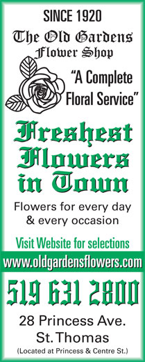 Old Gardens Flower Shop (519-631-2800) - Annonce illustrée======= - SINCE 1920 A Complete Floral Service Flowers for every day Visit Website for selections www.oldgardensflowers.com 28 Princess Ave. St. Thomas (Located at Princess & Centre St.) & every occasion SINCE 1920 A Complete Floral Service Flowers for every day & every occasion Visit Website for selections www.oldgardensflowers.com 28 Princess Ave. St. Thomas (Located at Princess & Centre St.)