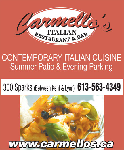 Carmello's Italian Restaurant (613-563-4349) - Display Ad - ITALIAN CONTEMPORARY ITALIAN CUISINE Summer Patio & Evening Parking 300 Sparks (Between Kent & Lyon) 613-563-4349 www.carmellos.ca