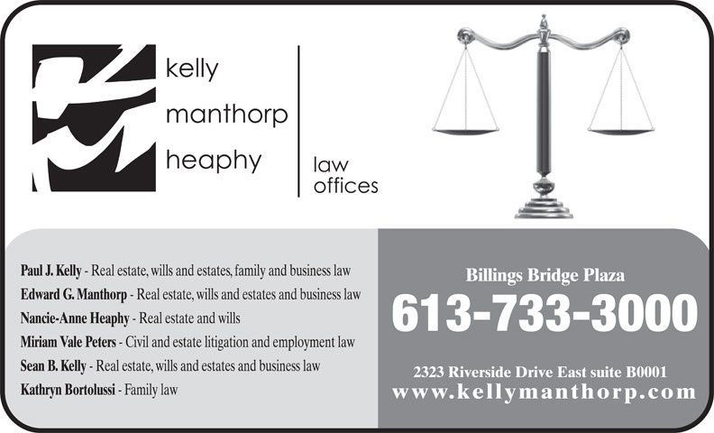 Kelly Manthorp Heaphy (613-733-3000) - Annonce illustrée======= - Miriam Vale Peters - Civil and estate litigation and employment law Sean B. Kelly - Real estate, wills and estates and business law 2323 Riverside Drive East suite B0001 Kathryn Bortolussi - Family law www.kellymanthorp.com Paul J. Kelly - Real estate, wills and estates, family and business law Billings Bridge Plaza Edward G. Manthorp - Real estate, wills and estates and business law Nancie-Anne Heaphy - Real estate and wills 613-733-3000 - Real estate and wills 613-733-3000 Miriam Vale Peters - Civil and estate litigation and employment law Sean B. Kelly - Real estate, wills and estates and business law 2323 Riverside Drive East suite B0001 Kathryn Bortolussi - Family law www.kellymanthorp.com Paul J. Kelly - Real estate, wills and estates, family and business law Billings Bridge Plaza Edward G. Manthorp - Real estate, wills and estates and business law Nancie-Anne Heaphy