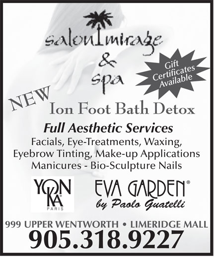 Salon Mirage & Spa (905-318-9227) - Display Ad - Ion Foot Bath Detox Full Aesthetic Services Facials, Eye-Treatments, Waxing, Eyebrow Tinting, Make-up Applications Manicures - Bio-Sculpture Nails by Paolo Guatelli 999 UPPER WENTWORTH   LIMERIDGE MALL 905.318.9227 Gift CertificatesAvailable NEW Ion Foot Bath Detox Full Aesthetic Services Facials, Eye-Treatments, Waxing, Eyebrow Tinting, Make-up Applications Gift CertificatesAvailable NEW Manicures - Bio-Sculpture Nails by Paolo Guatelli 999 UPPER WENTWORTH   LIMERIDGE MALL 905.318.9227