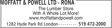 Rona (519-472-2000) - Display Ad - The Lumber Store With A Whole Lot More! www.moffattandpowell.com  The Lumber Store With A Whole Lot More! www.moffattandpowell.com  The Lumber Store With A Whole Lot More! www.moffattandpowell.com
