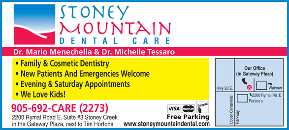Stoney Mountain Dental Care (905-692-2273) - Display Ad - DENTAL CARE Dr. Mario Menechella & Dr. Michelle Tessaro Family & Cosmetic Dentistry Our Office (In Gateway Plaza) New Patients And Emergencies Welcome Evening & Saturday Appointments Walmart Hwy 20 E. 2200 Rymal Rd. E. We Love Kids! Fortino's 905-692-CARE (2273) Free Parking 2200 Rymal Road E. Suite #3 Stoney Creek Upper Centennial Parkway www.stoneymountaindental.com in the Gateway Plaza, next to Tim Hortons