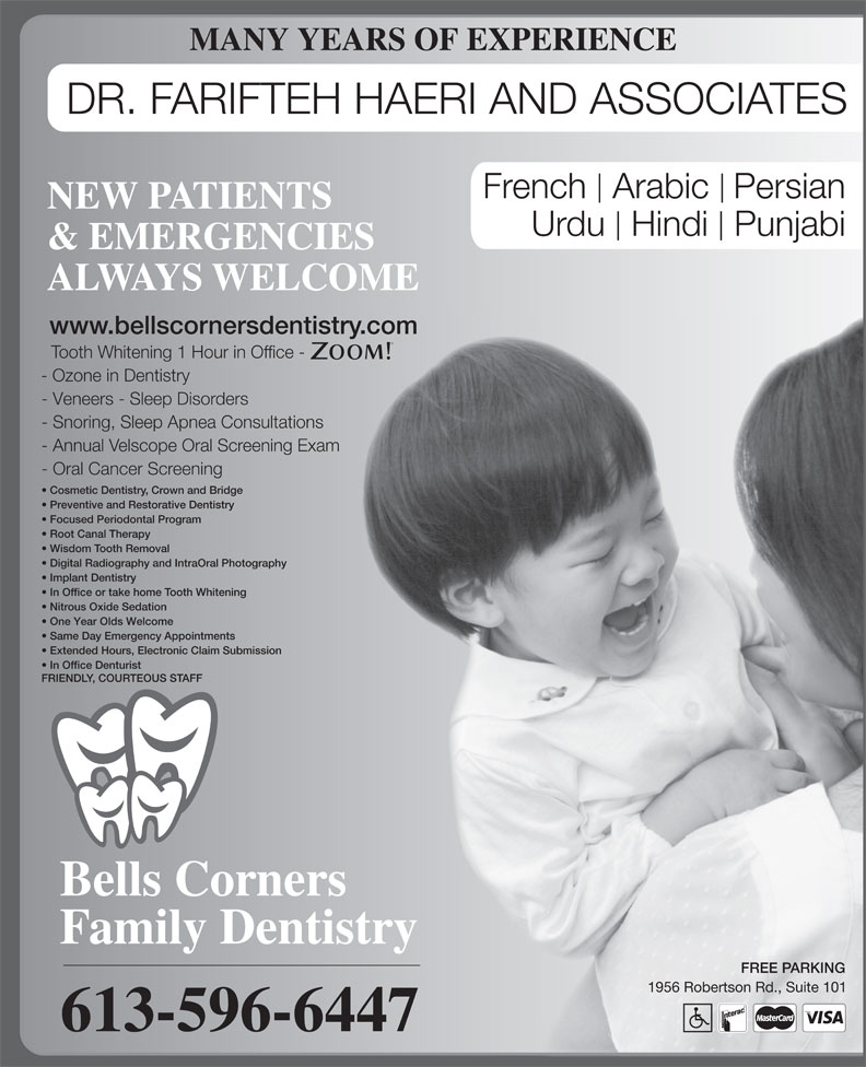 Bells Corners Family Dentistry (613-596-6447) - Annonce illustrée======= - - Ozone in Dentistry - Veneers - Sleep Disorders - Snoring, Sleep Apnea Consultations - Annual Velscope Oral Screening Exam - Oral Cancer Screening Cosmetic Dentistry, Crown and Bridge Preventive and Restorative Dentistry Focused Periodontal Program MANY YEARS OF EXPERIENCE DR. FARIFTEH HAERI AND ASSOCIATES French  Arabic Persian NEW PATIENTS Urdu  Hindi  Punjabi & EMERGENCIES ALWAYS WELCOME www.bellscornersdentistry.com Tooth Whitening 1 Hour in Office - Root Canal Therapy Wisdom Tooth Removal Digital Radiography and IntraOral Photography Implant Dentistry In Office or take home Tooth Whitening Nitrous Oxide Sedation One Year Olds Welcome Same Day Emergency Appointments Extended Hours, Electronic Claim Submission In Office Denturist FRIENDLY, COURTEOUS STAFF Bells Corners Family Dentistry FREE PARKING 1956 Robertson Rd., Suite 101 613-596-6447