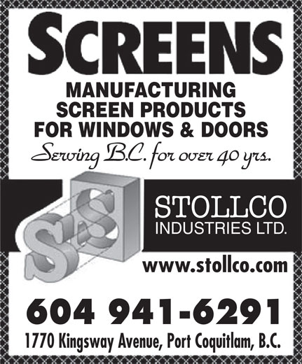 Stollco Industries Ltd (604-941-6291) - Display Ad - MANUFACTURING SCREEN PRODUCTS FOR WINDOWS & DOORS Serving B.C. for over 40 yrs. STOLLCO INDUSTRIES LTD. www.stollco.comwww.stollco.com 604 941-6291604 941-6291 1770 Kingsway Avenue, Port Coquitlam, B.C.1770 Kingsway Avenue, Port Coquitlam, B.C. MANUFACTURING SCREEN PRODUCTS FOR WINDOWS & DOORS Serving B.C. for over 40 yrs. STOLLCO INDUSTRIES LTD. www.stollco.comwww.stollco.com 604 941-6291604 941-6291 1770 Kingsway Avenue, Port Coquitlam, B.C.1770 Kingsway Avenue, Port Coquitlam, B.C.