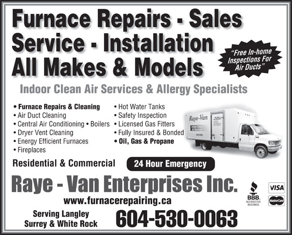 Raye Van Enterprises Inc (604-530-0063) - Display Ad - Air Ducts Ai All Makes & Models Indoor Clean Air Services & Allergy SpecialistsIndoorCleanAirServices&AllergySpecialists Furnace Repairs & Cleaning Hot Water Tanks Air Duct Cleaning Safety Inspection Central Air Conditioning   Boilers  Licensed Gas Fitters Dryer Vent Cleaning Fully Insured & Bonded Energy Efficient Furnaces Oil, Gas & Propane Fireplaces Residential & Commercial 24 Hour Emergency www.furnacerepairing.ca Serving Langley Surrey & White Rock 604-530-0063 Furnace Repairs - Sales Service - Installation Free In-home Free In Inspections For In sp ection r Duct