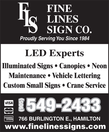 Fine Lines Sign Co (905-549-2433) - Annonce illustrée======= - Proudly Serving You Since 1984 LED Experts Illuminated Signs   Canopies   Neon Maintenance   Vehicle Lettering Custom Small Signs   Crane Service 549-2433 (905) 766 BURLINGTON E., HAMILTON www.finelinessigns.com Proudly Serving You Since 1984 LED Experts Illuminated Signs   Canopies   Neon Maintenance   Vehicle Lettering Custom Small Signs   Crane Service 549-2433 (905) 766 BURLINGTON E., HAMILTON www.finelinessigns.com