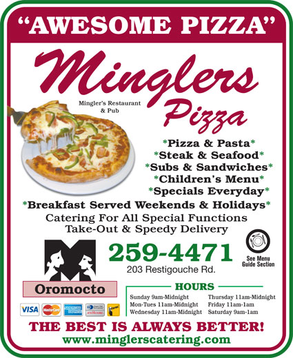 Mingler's Restaurant & Pub (506-446-5020) - Annonce illustrée======= - AWESOME PIZZA Mingler s Restaurant & Pub *Pizza & Pasta* *Steak & Seafood* *Subs & Sandwiches* *Children s Menu* *Specials Everyday* *Breakfast Served Weekends & Holidays* Catering For All Special Functions Take-Out & Speedy Delivery 259-4471 203 Restigouche Rd. HOURS Oromocto Thursday 11am-Midnight Mon-Tues 11am-Midnight Friday 11am-1am Wednesday 11am-Midnight Saturday 9am-1am THE BEST IS ALWAYS BETTER! www.minglerscatering.com Sunday 9am-Midnight