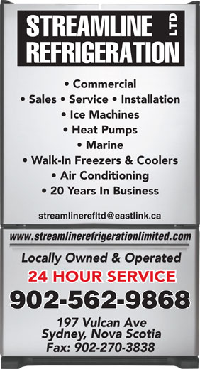 Streamline Refrigeration Ltd (902-562-9868) - Display Ad - Commercial Sales   Service   Installation Ice Machines Heat Pumps Marine Walk-In Freezers & Coolers Air Conditioning 20 Years In Business www.streamlinerefrigerationlimited.com Locally Owned & Operated 24 HOUR SERVICE 902-562-9868 197 Vulcan Ave Sydney, Nova Scotia Fax: 902-270-3838