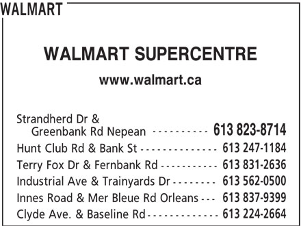 Walmart (613-823-8714) - Annonce illustrée======= - Greenbank Rd Nepean 613 247-1184 Hunt Club Rd & Bank St -------------- 613 831-2636 Terry Fox Dr & Fernbank Rd ----------- 613 562-0500 Industrial Ave & Trainyards Dr -------- 613 837-9399 Innes Road & Mer Bleue Rd Orleans --- 613 224-2664 Clyde Ave. & Baseline Rd ------------- 613 823-8714 WALMART WALMART SUPERCENTRE www.walmart.ca Strandherd Dr & ----------