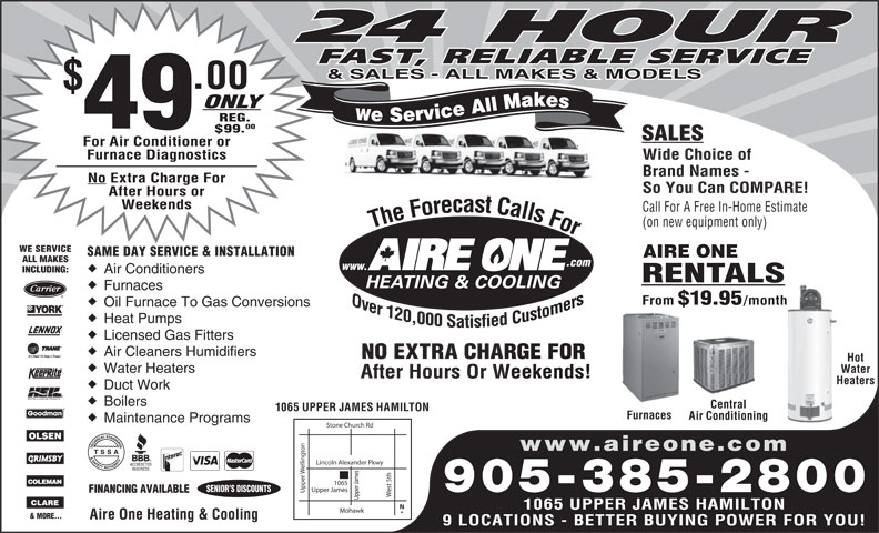 Aire One Heating & Cooling (905-385-2800) - Display Ad - 24 HOUR FAST, RELIABLE SERVICE & SALES - ALL MAKES & MODELS .00 ONLY We Service All Makes REG. 49 00 $99. SALES For Air Conditioner or Furnace Diagnostics Wide Choice of Brand Names - No Extra Charge For So You Can COMPARE! After Hours or Weekends WE SERVICE SAME DAY SERVICE & INSTALLATION AIRE ONE ALL MAKES .com www. INCLUDING: Air Conditioners RENTALS Furnaces From $19.95 /month Oil Furnace To Gas Conversions Heat Pumps Licensed Gas Fitters Air Cleaners Humidifiers NO EXTRA CHARGE FORRGE FOR Hot Water Heaters Water After Hours Or Weekends!Weekends! HeatersHea Duct Work Boilers Central 1065 UPPER JAMES HAMILTON Furnaces Air Conditioning Maintenance Programs Stone Church Rd on www.aireone.com Call For A Free In-Home Estimate (on new equipment only) The Forecast Calls For The Forecast Calls For Lincoln Alexander Pkwy elling est 5th Upper James SENIOR S DISCOUNTS 905-385-2800 FINANCING AVAILABLE Upper Upper James1065 1065 UPPER JAMES HAMILTON Mohawk & MORE... Aire One Heating & Cooling 9 LOCATIONS - BETTER BUYING POWER FOR YOU!